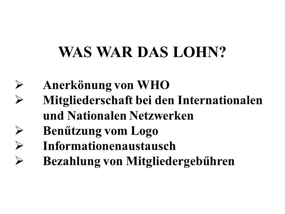 WAS WAR DAS LOHN? Anerkönung von WHO Mitgliederschaft bei den Internationalen und Nationalen Netzwerken Benűtzung vom Logo Informationenaustausch Beza