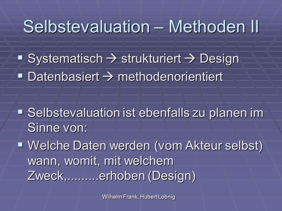 Wilhelm Frank, Hubert Lobnig Selbstevaluation – Methoden II Systematisch strukturiert Design Systematisch strukturiert Design Datenbasiert methodenorientiert Datenbasiert methodenorientiert Selbstevaluation ist ebenfalls zu planen im Sinne von: Selbstevaluation ist ebenfalls zu planen im Sinne von: Welche Daten werden (vom Akteur selbst) wann, womit, mit welchem Zweck,.........erhoben (Design) Welche Daten werden (vom Akteur selbst) wann, womit, mit welchem Zweck,.........erhoben (Design)