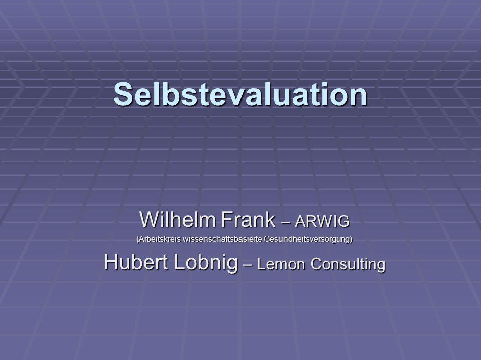 Selbstevaluation Wilhelm Frank – ARWIG (Arbeitskreis wissenschaftsbasierte Gesundheitsversorgung) Hubert Lobnig – Lemon Consulting