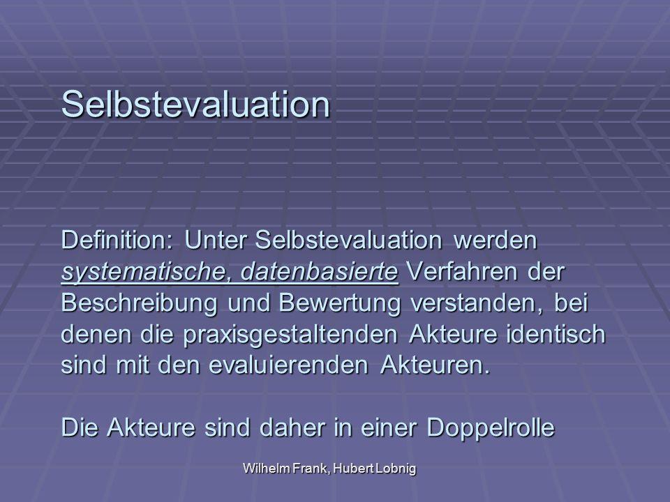 Wilhelm Frank, Hubert Lobnig Selbstevaluation Definition: Unter Selbstevaluation werden systematische, datenbasierte Verfahren der Beschreibung und Bewertung verstanden, bei denen die praxisgestaltenden Akteure identisch sind mit den evaluierenden Akteuren.