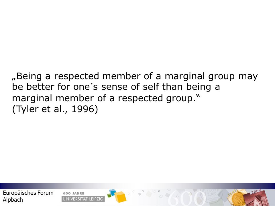 Europäisches Forum Alpbach Being a respected member of a marginal group may be better for one´s sense of self than being a marginal member of a respec