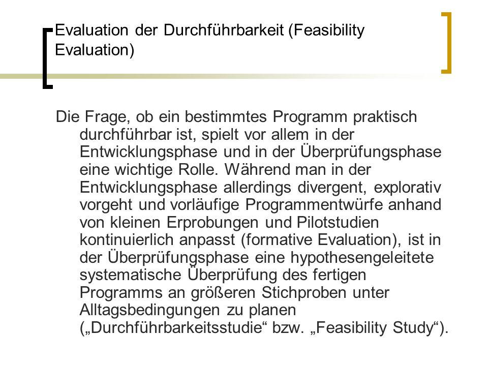 Evaluation der Durchführbarkeit (Feasibility Evaluation) Die Frage, ob ein bestimmtes Programm praktisch durchführbar ist, spielt vor allem in der Ent