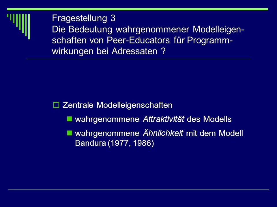 Fragestellung 3 Die Bedeutung wahrgenommener Modelleigen- schaften von Peer-Educators für Programm- wirkungen bei Adressaten ? Zentrale Modelleigensch