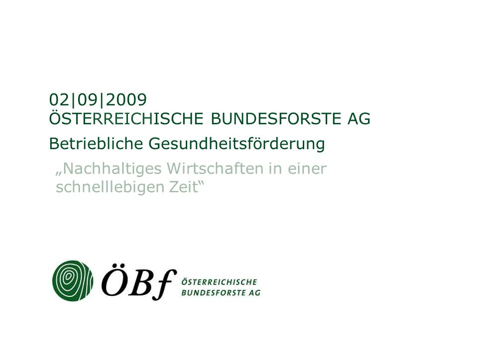 ÖSTERREICHISCHE BUNDESFORSTE AG Betriebliche Gesundheitsförderung 02|09|2009 Nachhaltiges Wirtschaften in einer schnelllebigen Zeit