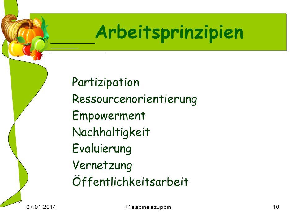 07.01.2014© sabine szuppin10 Arbeitsprinzipien Partizipation Ressourcenorientierung Empowerment Nachhaltigkeit Evaluierung Vernetzung Öffentlichkeitsa