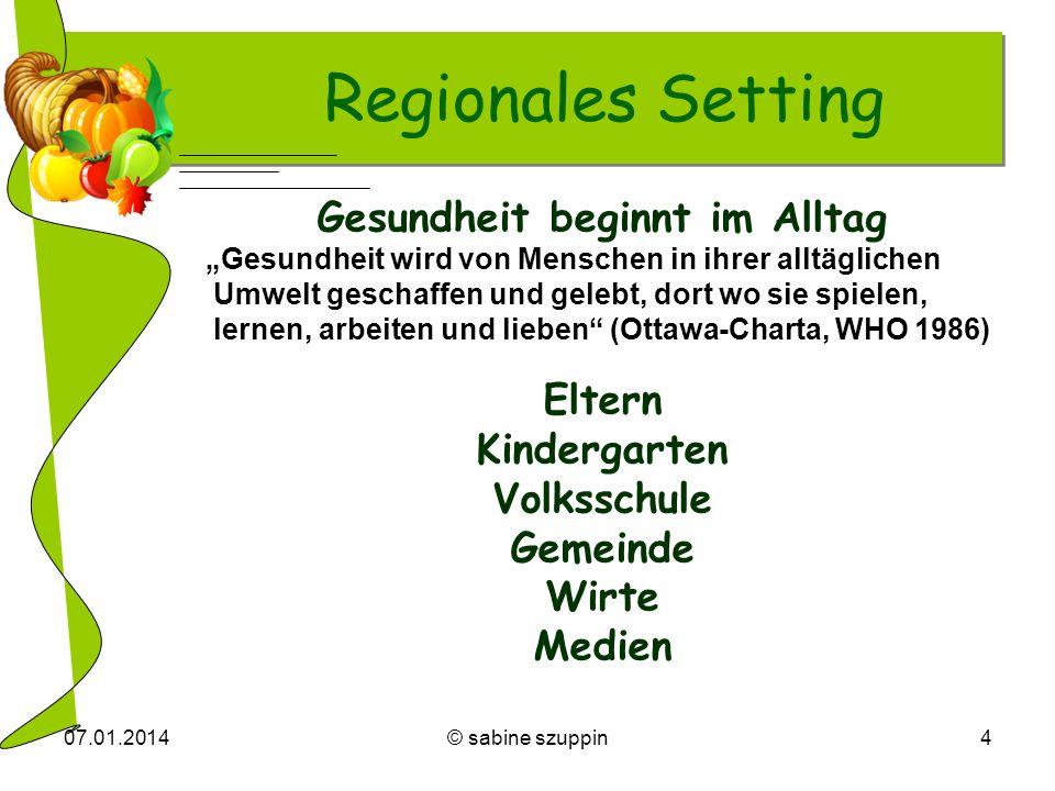 07.01.2014© sabine szuppin4 Regionales Setting Gesundheit beginnt im Alltag Gesundheit wird von Menschen in ihrer alltäglichen Umwelt geschaffen und g