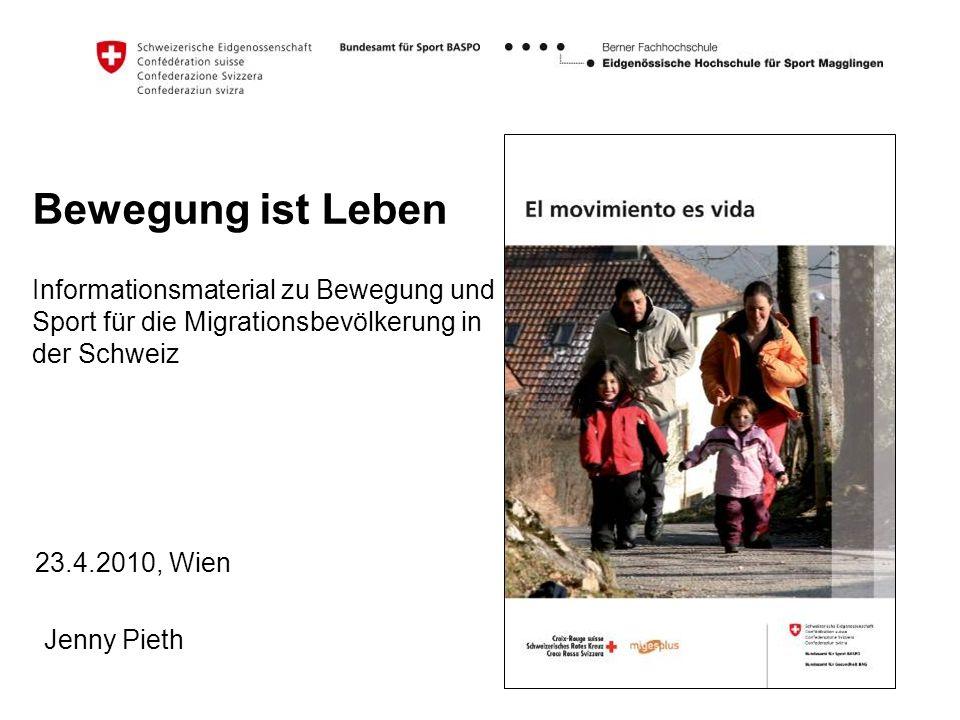 Bewegung ist Leben Informationsmaterial zu Bewegung und Sport für die Migrationsbevölkerung in der Schweiz 23.4.2010, Wien Jenny Pieth