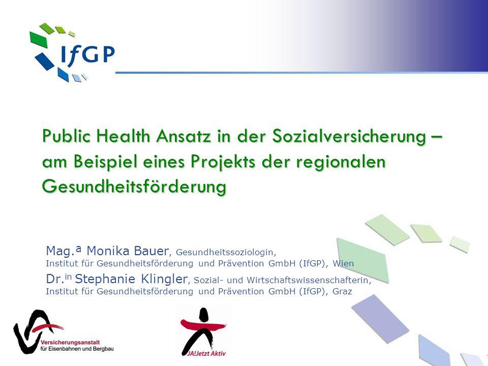 Public Health Ansatz in der Sozialversicherung – am Beispiel eines Projekts der regionalen Gesundheitsförderung Mag.ª Monika Bauer, Gesundheitssoziolo