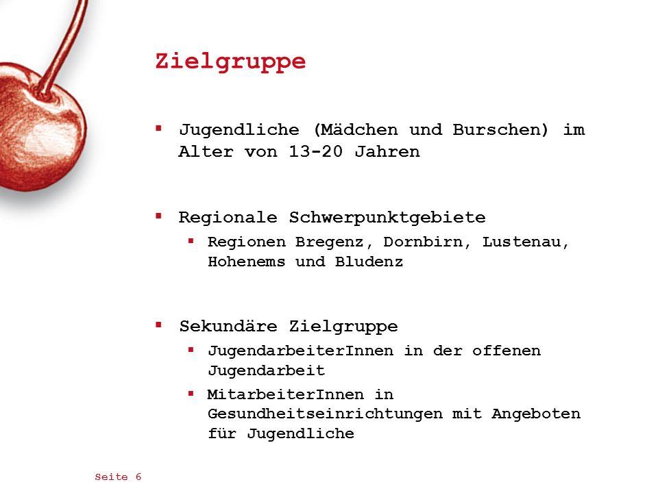 Seite 6 Zielgruppe Jugendliche (Mädchen und Burschen) im Alter von 13-20 Jahren Regionale Schwerpunktgebiete Regionen Bregenz, Dornbirn, Lustenau, Hoh