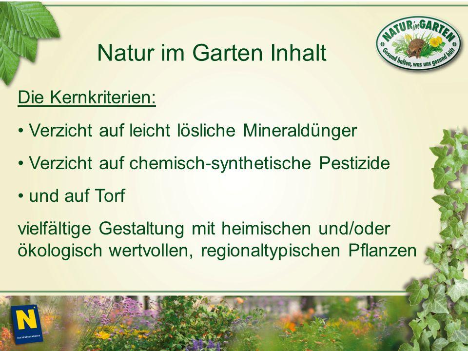 Natur im Garten Inhalt Die Kernkriterien: Verzicht auf leicht lösliche Mineraldünger Verzicht auf chemisch-synthetische Pestizide und auf Torf vielfältige Gestaltung mit heimischen und/oder ökologisch wertvollen, regionaltypischen Pflanzen