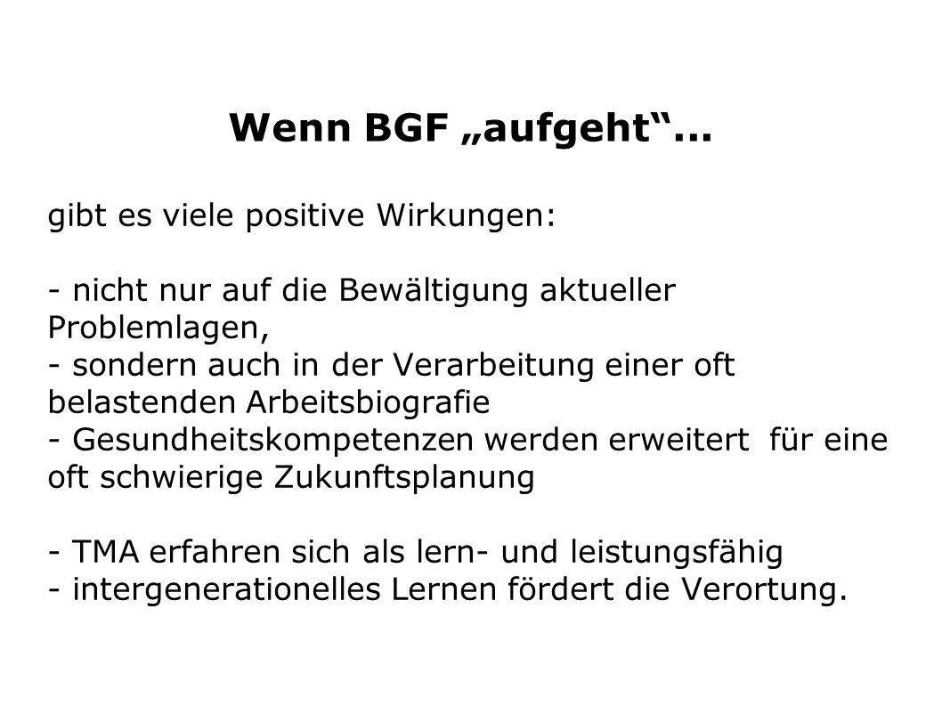 Wenn BGF aufgeht... gibt es viele positive Wirkungen: - nicht nur auf die Bewältigung aktueller Problemlagen, - sondern auch in der Verarbeitung einer