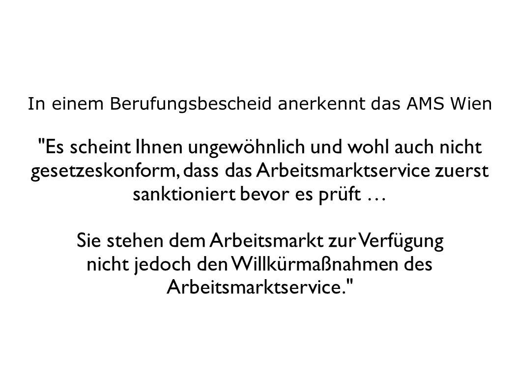 In einem Berufungsbescheid anerkennt das AMS Wien Es scheint Ihnen ungewöhnlich und wohl auch nicht gesetzeskonform, dass das Arbeitsmarktservice zuerst sanktioniert bevor es prüft … Sie stehen dem Arbeitsmarkt zur Verfügung nicht jedoch den Willkürmaßnahmen des Arbeitsmarktservice.