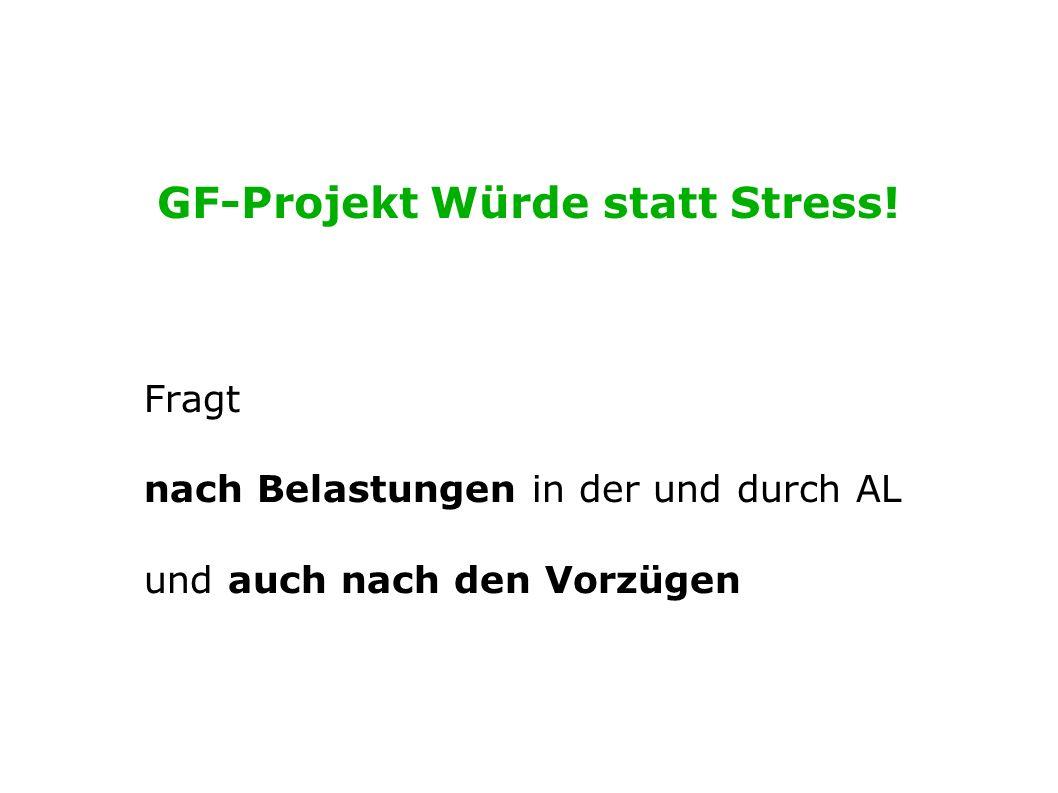 GF-Projekt Würde statt Stress! Fragt nach Belastungen in der und durch AL und auch nach den Vorzügen