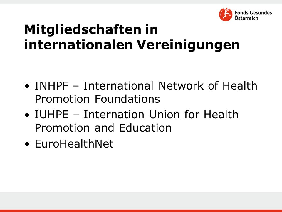 Mitgliedschaften in internationalen Vereinigungen INHPF – International Network of Health Promotion Foundations IUHPE – Internation Union for Health Promotion and Education EuroHealthNet