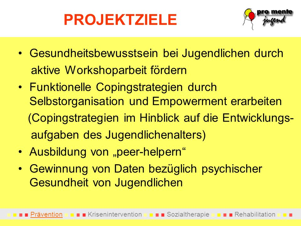 Prävention Krisenintervention Sozialtherapie Rehabilitation PROJEKTZIELE Gesundheitsbewusstsein bei Jugendlichen durch aktive Workshoparbeit fördern F