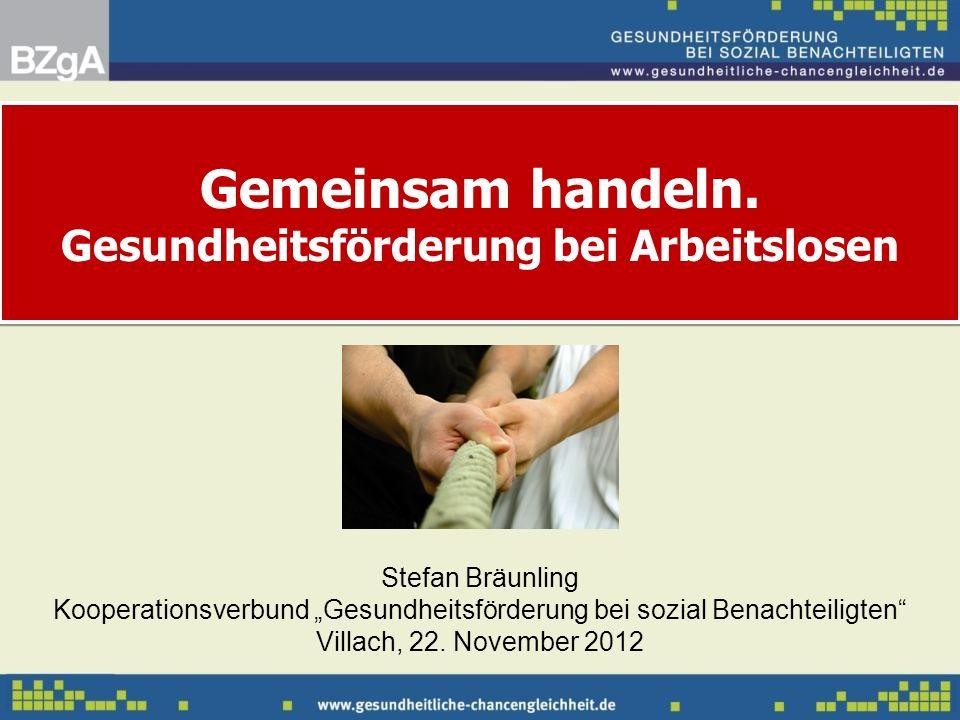 Gemeinsam handeln. Gesundheitsförderung bei Arbeitslosen Stefan Bräunling Kooperationsverbund Gesundheitsförderung bei sozial Benachteiligten Villach,