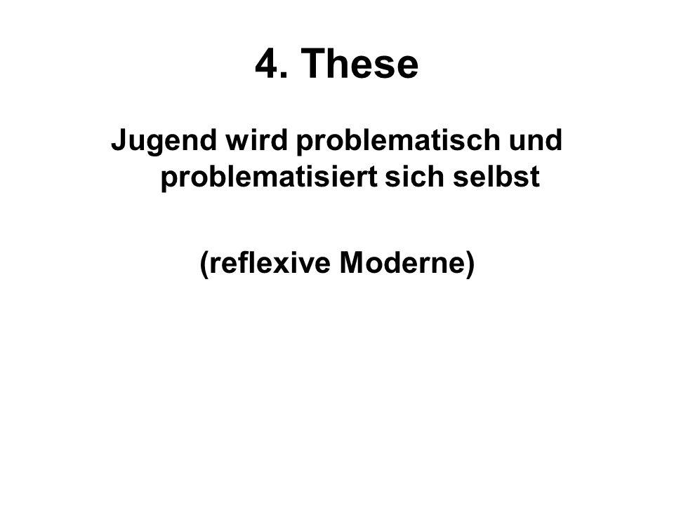4. These Jugend wird problematisch und problematisiert sich selbst (reflexive Moderne)