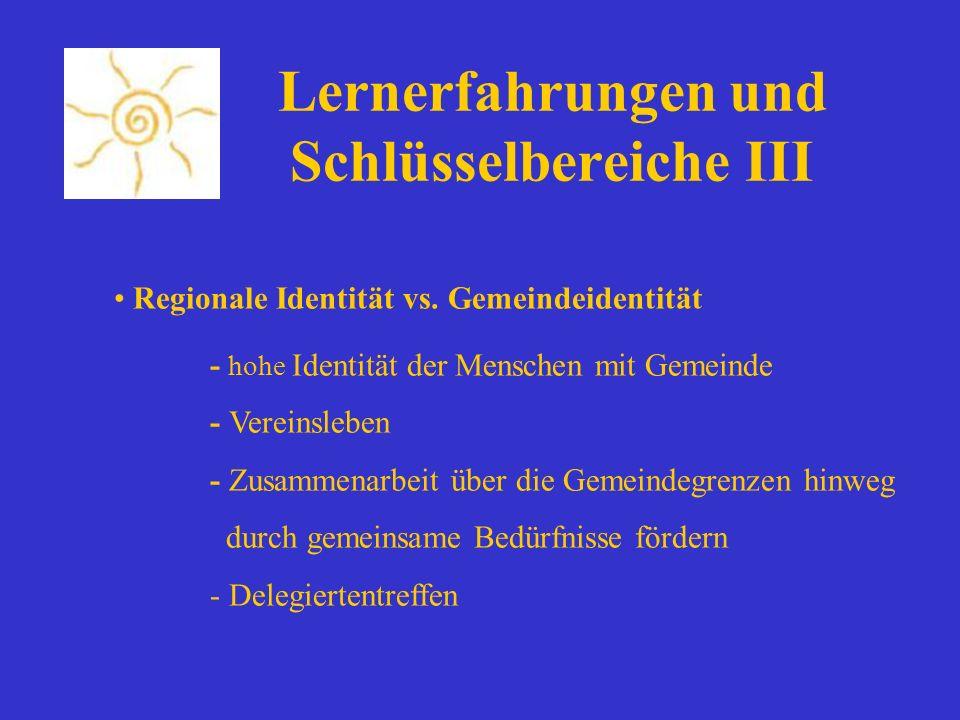Lernerfahrungen und Schlüsselbereiche III Regionale Identität vs. Gemeindeidentität - hohe Identität der Menschen mit Gemeinde - Vereinsleben - Zusamm
