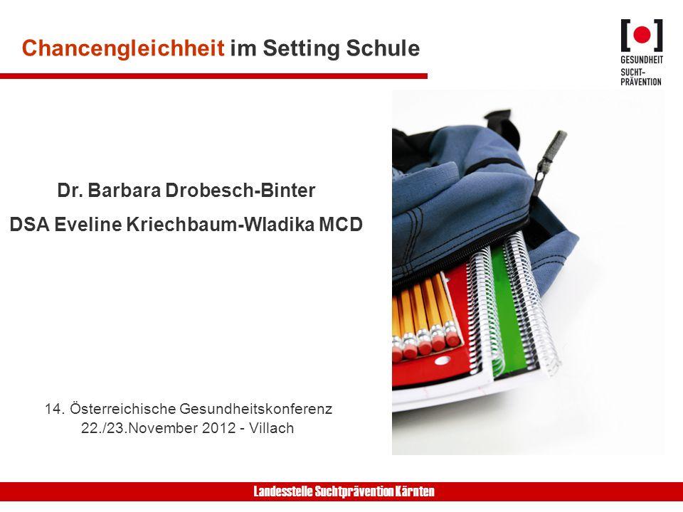 Landesstelle Suchtprävention Kärnten Chancengleichheit im Setting Schule Dr. Barbara Drobesch-Binter DSA Eveline Kriechbaum-Wladika MCD 14. Österreich