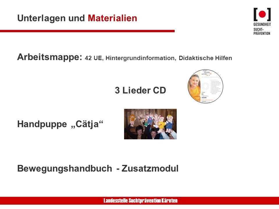 Landesstelle Suchtprävention Kärnten Unterlagen und Materialien Arbeitsmappe: 42 UE, Hintergrundinformation, Didaktische Hilfen 3 Lieder CD Handpuppe