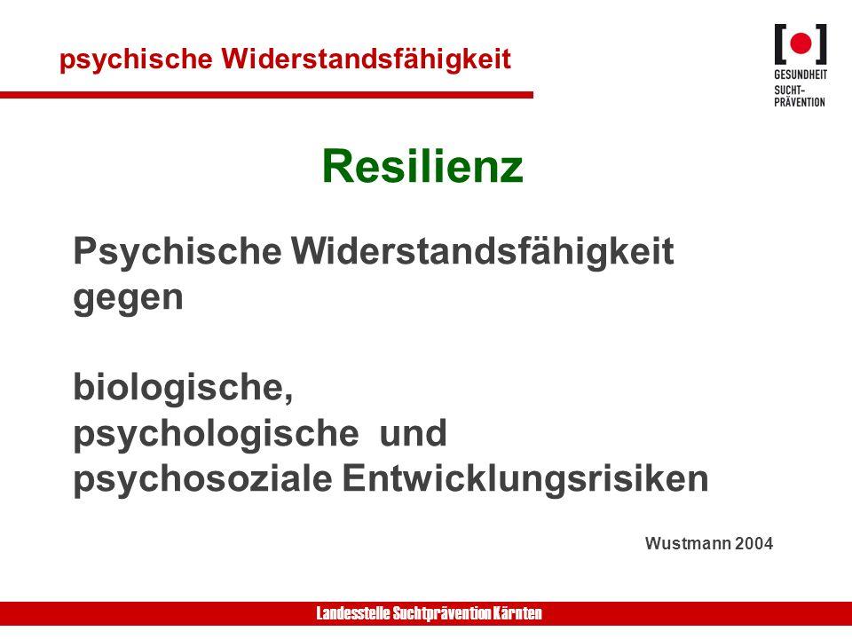 Landesstelle Suchtprävention Kärnten psychische Widerstandsfähigkeit Resilienz Psychische Widerstandsfähigkeit gegen biologische, psychologische und psychosoziale Entwicklungsrisiken Wustmann 2004