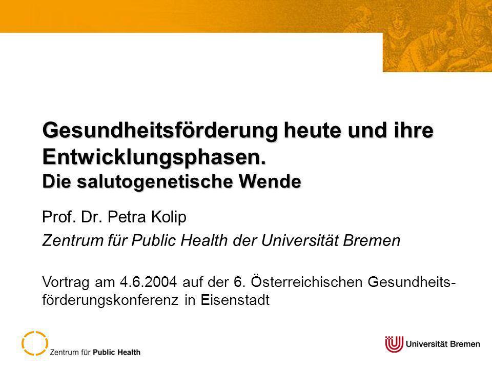 Gesundheitsförderung heute und ihre Entwicklungsphasen. Die salutogenetische Wende Prof. Dr. Petra Kolip Zentrum für Public Health der Universität Bre