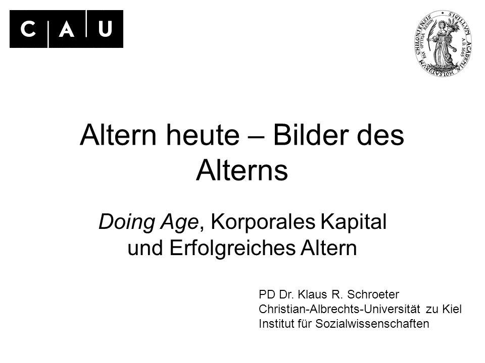 Altern heute – Bilder des Alterns Doing Age, Korporales Kapital und Erfolgreiches Altern PD Dr. Klaus R. Schroeter Christian-Albrechts-Universität zu