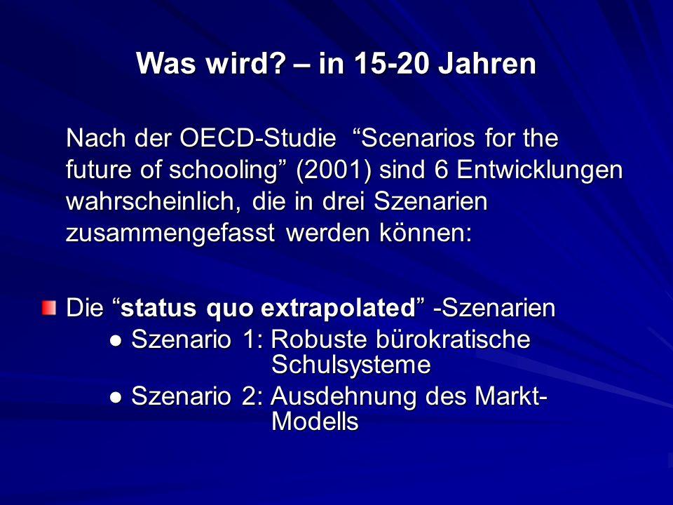 Was wird? – in 15-20 Jahren Nach der OECD-Studie Scenarios for the future of schooling (2001) sind 6 Entwicklungen wahrscheinlich, die in drei Szenari