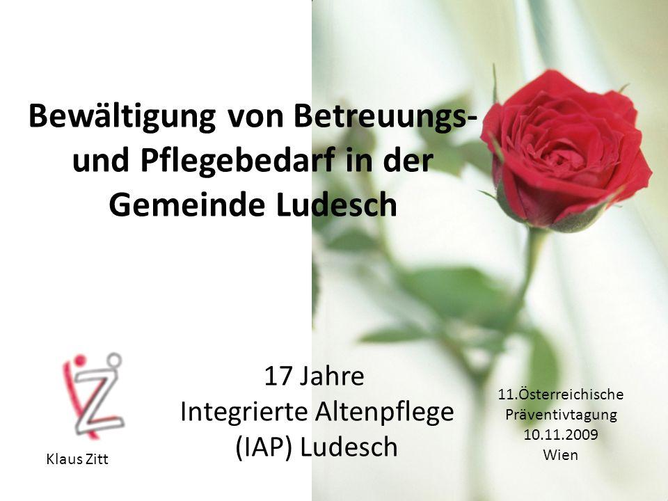 Bewältigung von Betreuungs- und Pflegebedarf in der Gemeinde Ludesch 17 Jahre Integrierte Altenpflege (IAP) Ludesch Klaus Zitt 11.Österreichische Präventivtagung 10.11.2009 Wien