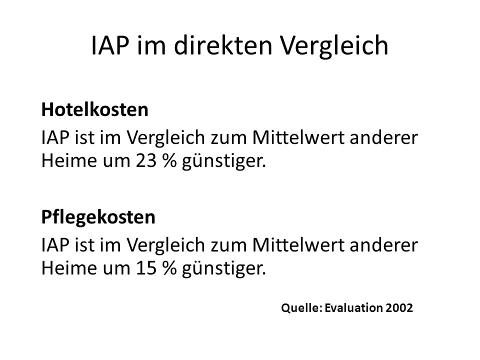 IAP im direkten Vergleich Hotelkosten IAP ist im Vergleich zum Mittelwert anderer Heime um 23 % günstiger. Pflegekosten IAP ist im Vergleich zum Mitte