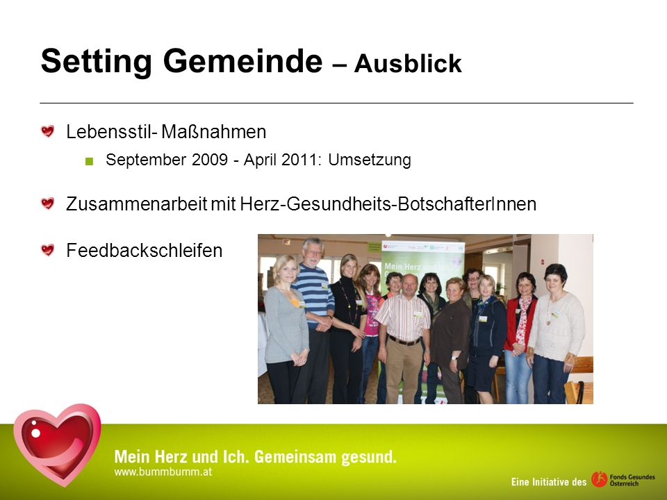 Setting Gemeinde – Ausblick Lebensstil- Maßnahmen September 2009 - April 2011: Umsetzung Zusammenarbeit mit Herz-Gesundheits-BotschafterInnen Feedback