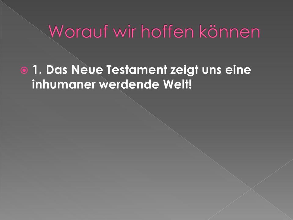 1. Das Neue Testament zeigt uns eine inhumaner werdende Welt!