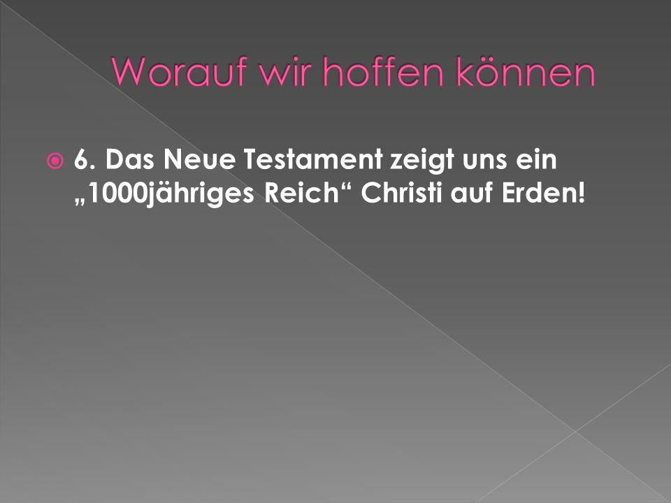 6. Das Neue Testament zeigt uns ein 1000jähriges Reich Christi auf Erden!