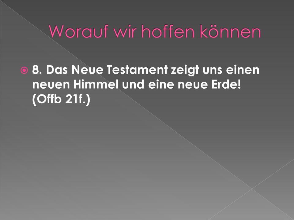 8. Das Neue Testament zeigt uns einen neuen Himmel und eine neue Erde! (Offb 21f.)