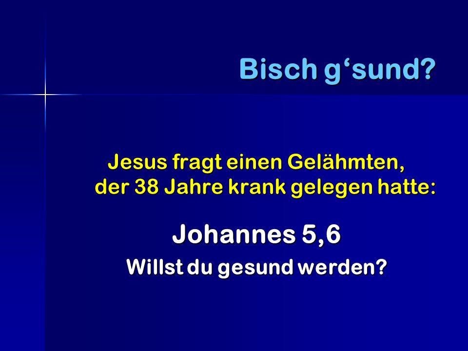 Jesus fragt einen Gelähmten, der 38 Jahre krank gelegen hatte: Johannes 5,6 Willst du gesund werden.
