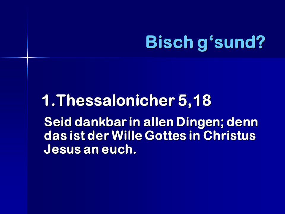 1.Thessalonicher 5,18 1.Thessalonicher 5,18 Seid dankbar in allen Dingen; denn das ist der Wille Gottes in Christus Jesus an euch.