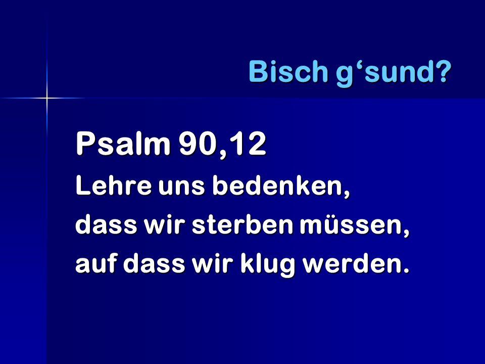 Psalm 90,12 Lehre uns bedenken, dass wir sterben müssen, auf dass wir klug werden. Bisch gsund?