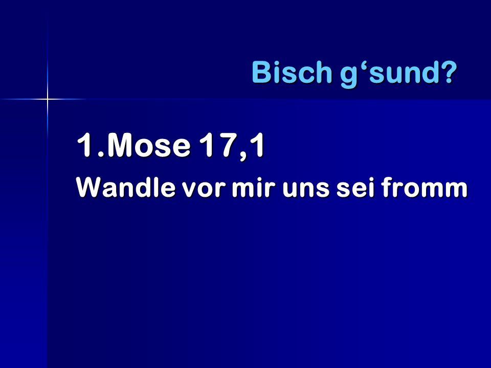 1.Mose 17,1 Wandle vor mir uns sei fromm Bisch gsund?