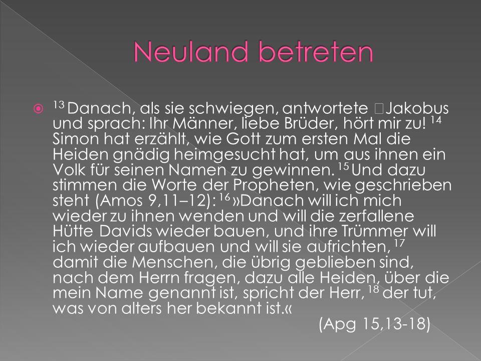 13 Danach, als sie schwiegen, antwortete Jakobus und sprach: Ihr Männer, liebe Brüder, hört mir zu! 14 Simon hat erzählt, wie Gott zum ersten Mal die