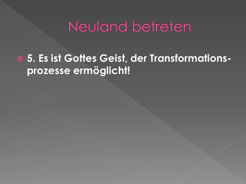 5. Es ist Gottes Geist, der Transformations- prozesse ermöglicht!
