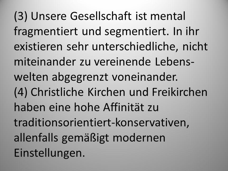 (3) Unsere Gesellschaft ist mental fragmentiert und segmentiert. In ihr existieren sehr unterschiedliche, nicht miteinander zu vereinende Lebens- welt