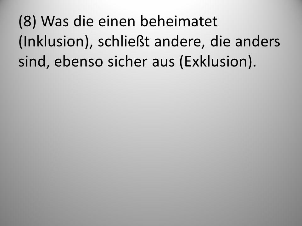 (8) Was die einen beheimatet (Inklusion), schließt andere, die anders sind, ebenso sicher aus (Exklusion).