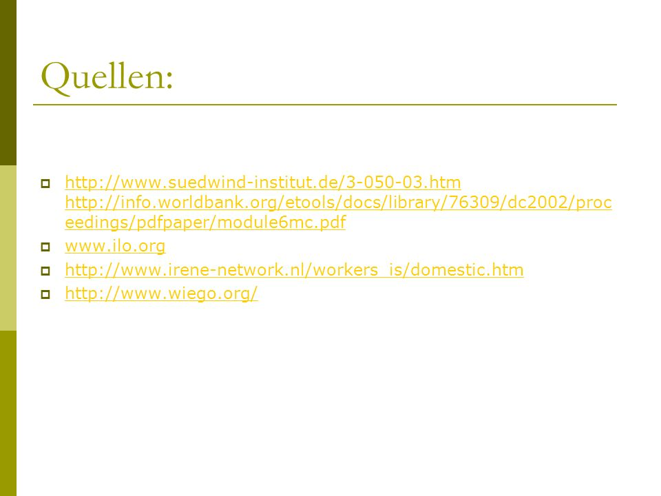 Quellen: http://www.suedwind-institut.de/3-050-03.htm http://info.worldbank.org/etools/docs/library/76309/dc2002/proc eedings/pdfpaper/module6mc.pdf http://www.suedwind-institut.de/3-050-03.htm http://info.worldbank.org/etools/docs/library/76309/dc2002/proc eedings/pdfpaper/module6mc.pdf www.ilo.org http://www.irene-network.nl/workers_is/domestic.htm http://www.wiego.org/