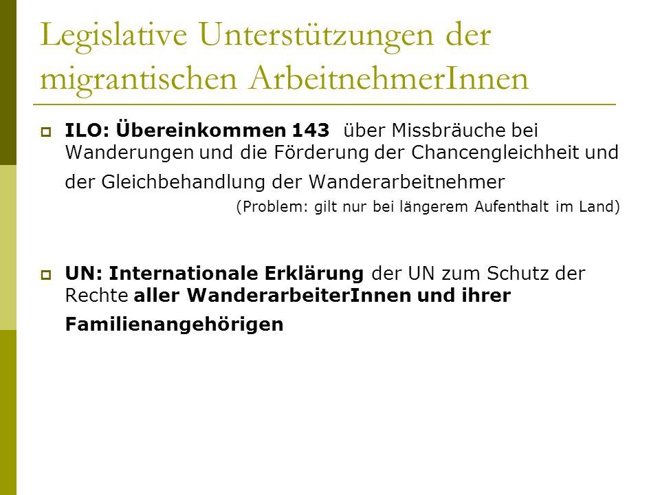 Legislative Unterstützungen der migrantischen ArbeitnehmerInnen ILO: Übereinkommen 143 über Missbräuche bei Wanderungen und die Förderung der Chancengleichheit und der Gleichbehandlung der Wanderarbeitnehmer (Problem: gilt nur bei längerem Aufenthalt im Land) UN: Internationale Erklärung der UN zum Schutz der Rechte aller WanderarbeiterInnen und ihrer Familienangehörigen