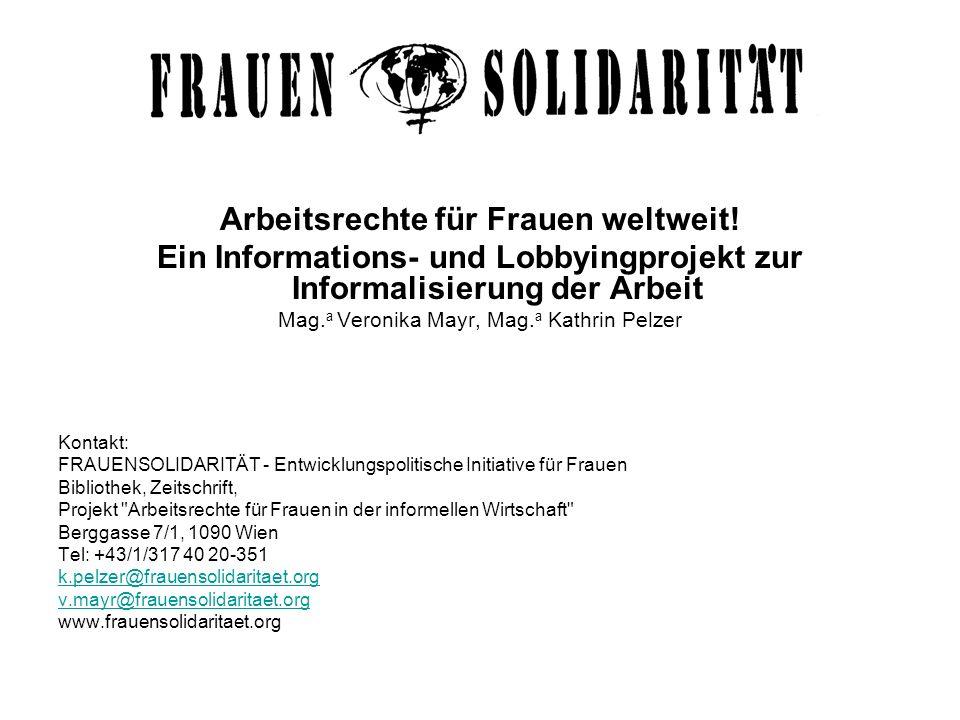 Arbeitsrechte für Frauen weltweit! Ein Informations- und Lobbyingprojekt zur Informalisierung der Arbeit Mag. a Veronika Mayr, Mag. a Kathrin Pelzer K