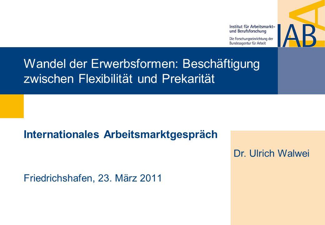 Wandel der Erwerbsformen: Beschäftigung zwischen Flexibilität und Prekarität Internationales Arbeitsmarktgespräch Friedrichshafen, 23. März 2011 Dr. U