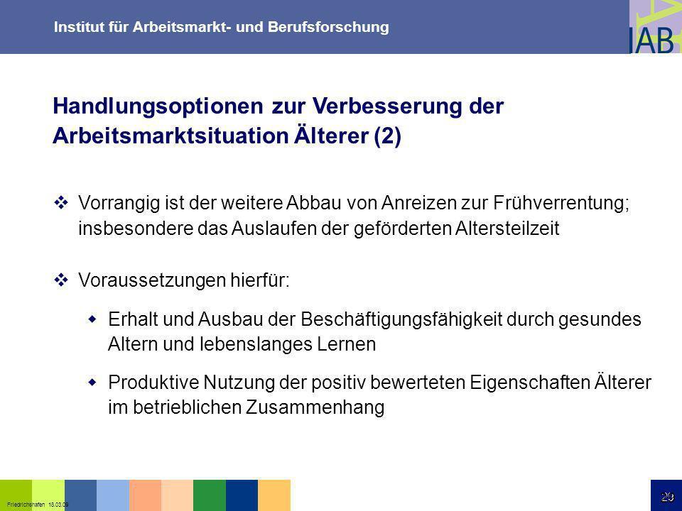 Institut für Arbeitsmarkt- und Berufsforschung 29 Friedrichshafen 18.03.09 29 Handlungsoptionen zur Verbesserung der Arbeitsmarktsituation Älterer (2)