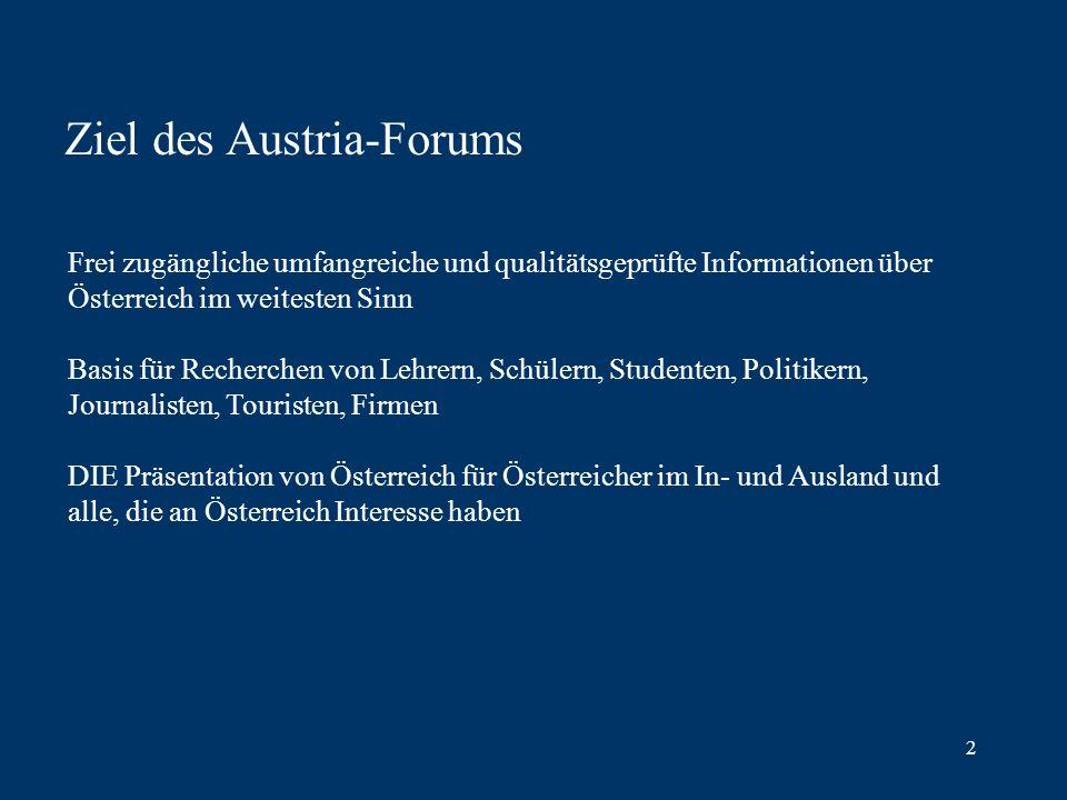 2 Ziel des Austria-Forums Frei zugängliche umfangreiche und qualitätsgeprüfte Informationen über Österreich im weitesten Sinn Basis für Recherchen von Lehrern, Schülern, Studenten, Politikern, Journalisten, Touristen, Firmen DIE Präsentation von Österreich für Österreicher im In- und Ausland und alle, die an Österreich Interesse haben