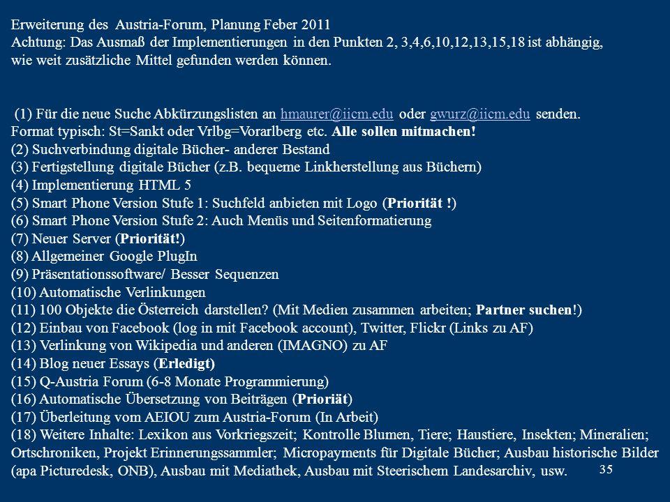 35 Erweiterung des Austria-Forum, Planung Feber 2011 Achtung: Das Ausmaß der Implementierungen in den Punkten 2, 3,4,6,10,12,13,15,18 ist abhängig, wie weit zusätzliche Mittel gefunden werden können.