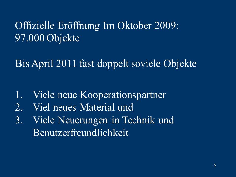 5 Offizielle Eröffnung Im Oktober 2009: 97.000 Objekte Bis April 2011 fast doppelt soviele Objekte 1.Viele neue Kooperationspartner 2.Viel neues Material und 3.Viele Neuerungen in Technik und Benutzerfreundlichkeit